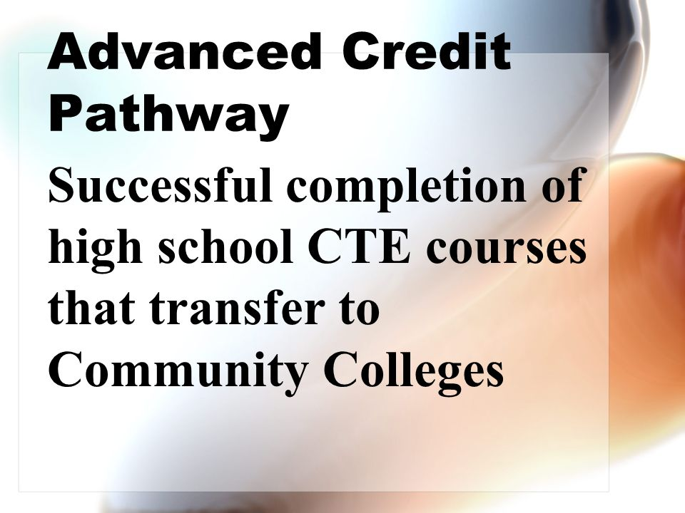 Advanced Credit Pathway Successful completion of high school CTE courses that transfer to Community Colleges