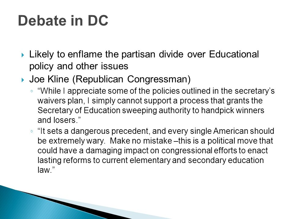 Debate in DC  Likely to enflame the partisan divide over Educational policy and other issues  Joe Kline (Republican Congressman) ◦ While I appreciate some of the policies outlined in the secretary's waivers plan, I simply cannot support a process that grants the Secretary of Education sweeping authority to handpick winners and losers. ◦ It sets a dangerous precedent, and every single American should be extremely wary.