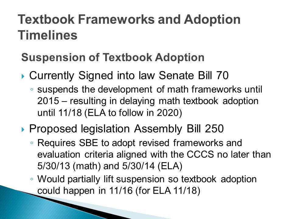 Textbook Frameworks and Adoption Timelines  Currently Signed into law Senate Bill 70 ◦ suspends the development of math frameworks until 2015 – resulting in delaying math textbook adoption until 11/18 (ELA to follow in 2020)  Proposed legislation Assembly Bill 250 ◦ Requires SBE to adopt revised frameworks and evaluation criteria aligned with the CCCS no later than 5/30/13 (math) and 5/30/14 (ELA) ◦ Would partially lift suspension so textbook adoption could happen in 11/16 (for ELA 11/18) Suspension of Textbook Adoption
