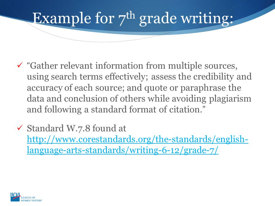 Example for 7 th grade writing: Gather relevant information from multiple sources, using search terms effectively; assess the credibility and accuracy of each source; and quote or paraphrase the data and conclusion of others while avoiding plagiarism and following a standard format of citation. Standard W.7.8 found at http://www.corestandards.org/the-standards/english- language-arts-standards/writing-6-12/grade-7/ http://www.corestandards.org/the-standards/english- language-arts-standards/writing-6-12/grade-7/