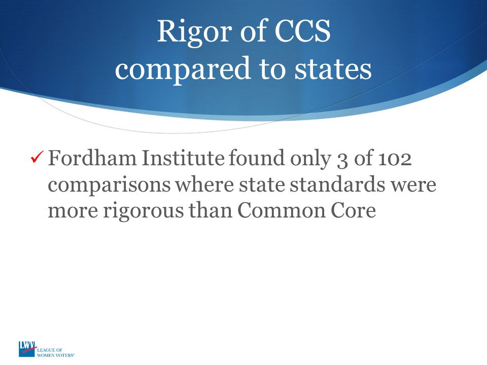 Rigor of CCS compared to states Fordham Institute found only 3 of 102 comparisons where state standards were more rigorous than Common Core