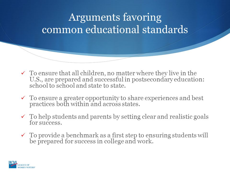 Arguments favoring common educational standards To ensure that all children, no matter where they live in the U.S., are prepared and successful in postsecondary education: school to school and state to state.