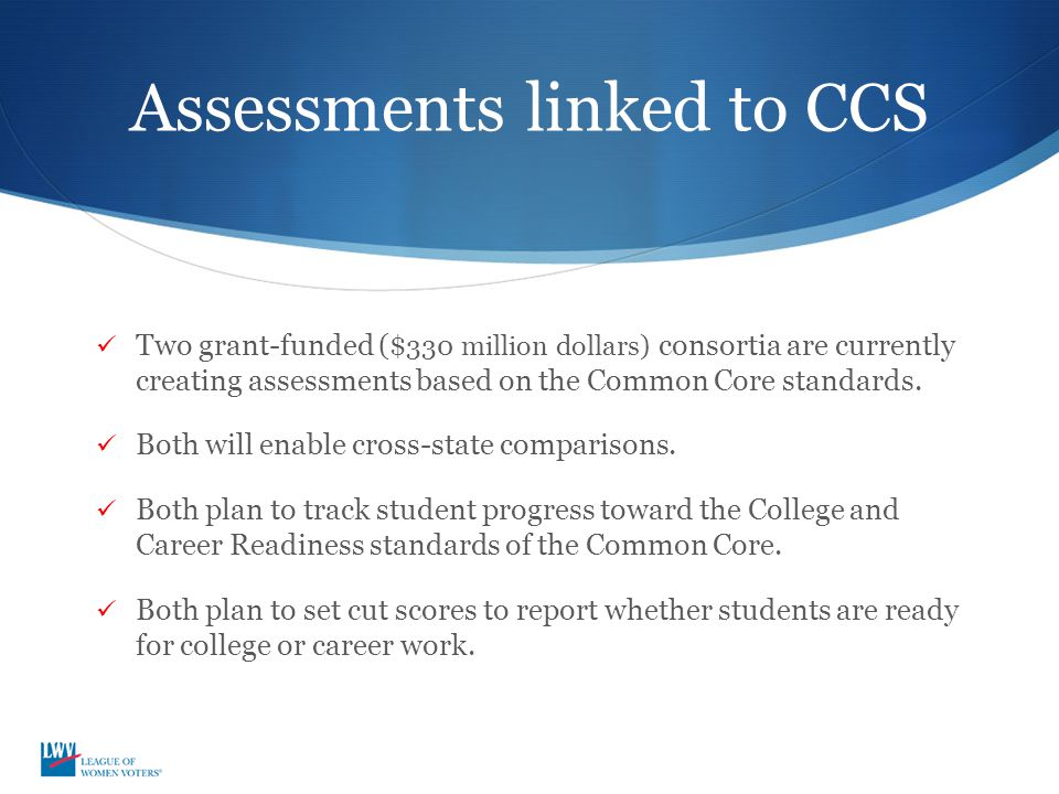 Assessments linked to CCS Two grant-funded ( $330 million dollars) consortia are currently creating assessments based on the Common Core standards.