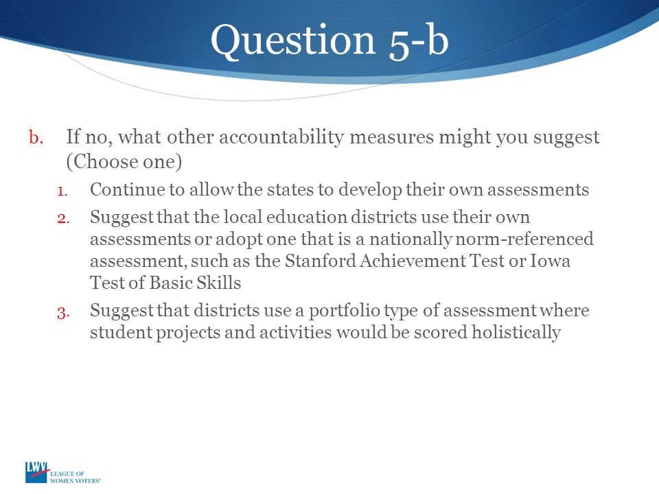 Question 5-b b. If no, what other accountability measures might you suggest (Choose one) 1. Continue to allow the states to develop their own assessme