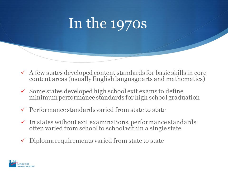 In the 1970s A few states developed content standards for basic skills in core content areas (usually English language arts and mathematics) Some states developed high school exit exams to define minimum performance standards for high school graduation Performance standards varied from state to state In states without exit examinations, performance standards often varied from school to school within a single state Diploma requirements varied from state to state