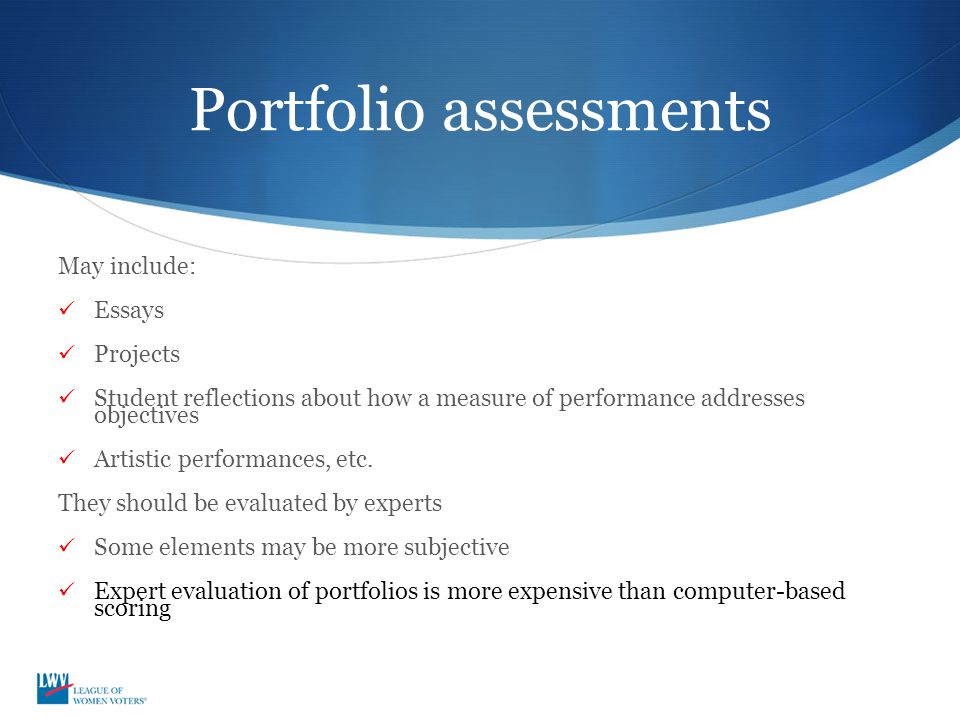 Portfolio assessments May include: Essays Projects Student reflections about how a measure of performance addresses objectives Artistic performances, etc.