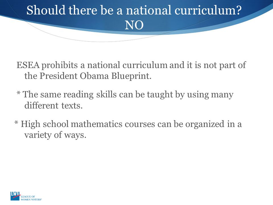 Should there be a national curriculum? NO ESEA prohibits a national curriculum and it is not part of the President Obama Blueprint. * The same reading