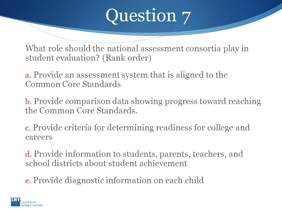 Question 7 What role should the national assessment consortia play in student evaluation? (Rank order) a. Provide an assessment system that is aligned