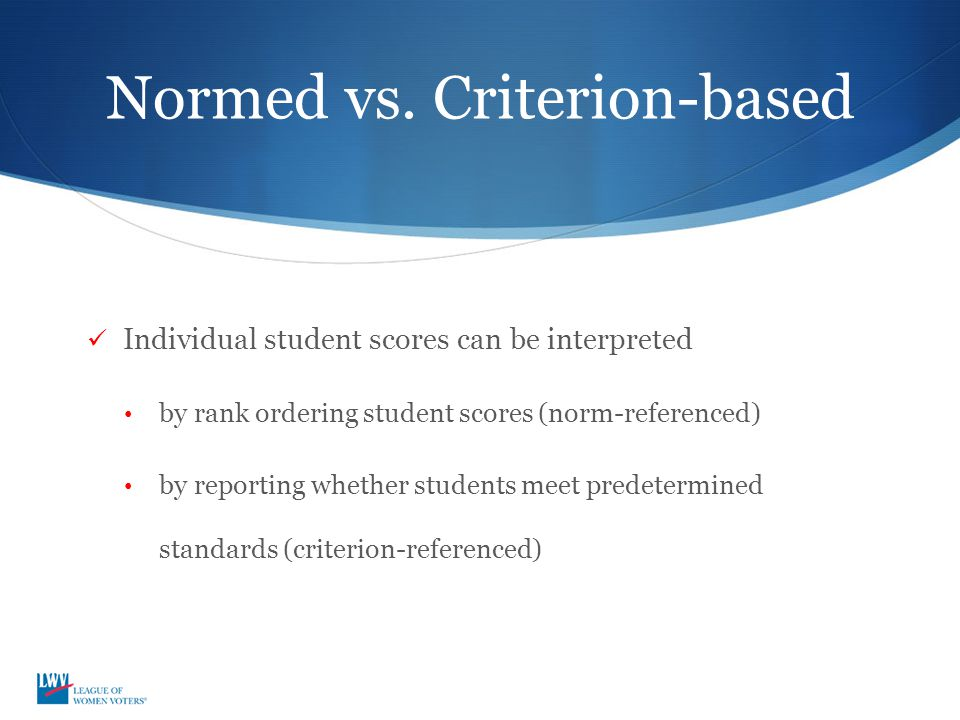Normed vs. Criterion-based Individual student scores can be interpreted by rank ordering student scores (norm-referenced) by reporting whether student