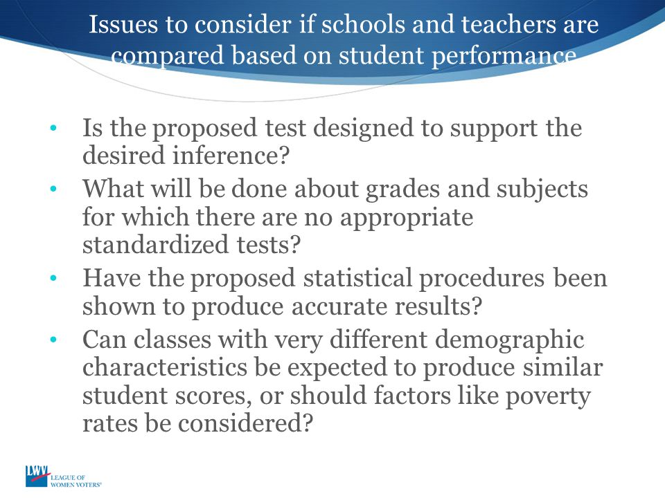 Issues to consider if schools and teachers are compared based on student performance Is the proposed test designed to support the desired inference? W
