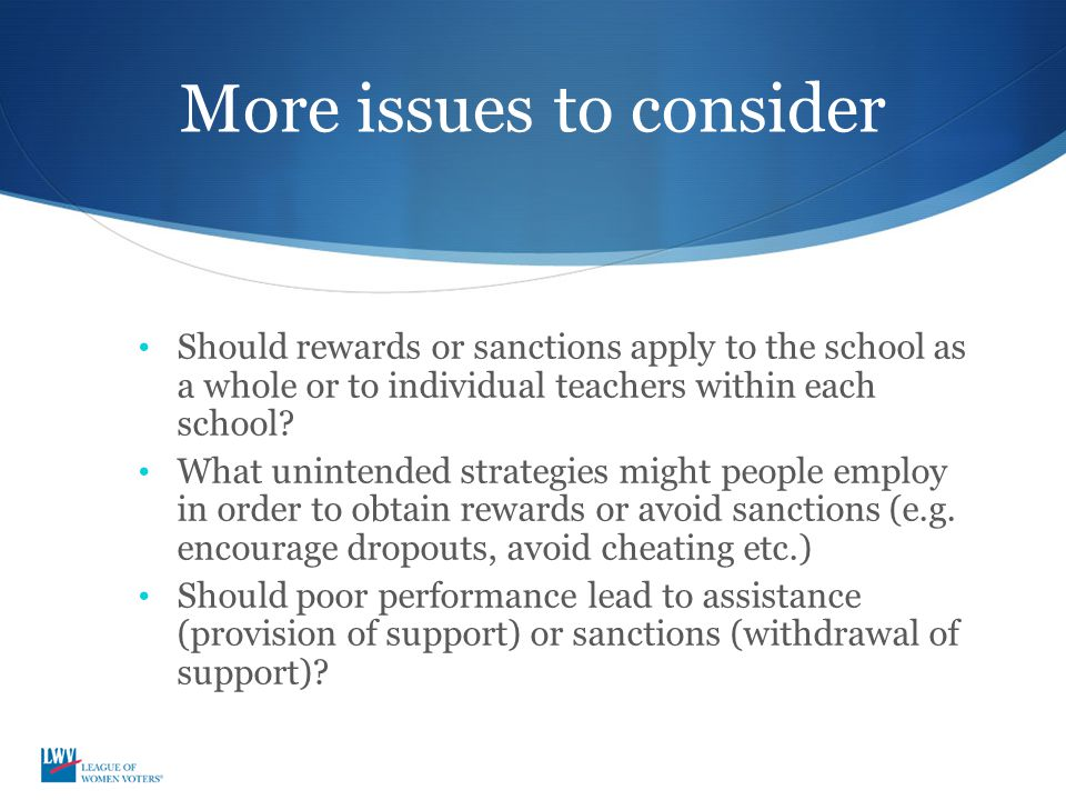 More issues to consider Should rewards or sanctions apply to the school as a whole or to individual teachers within each school? What unintended strat