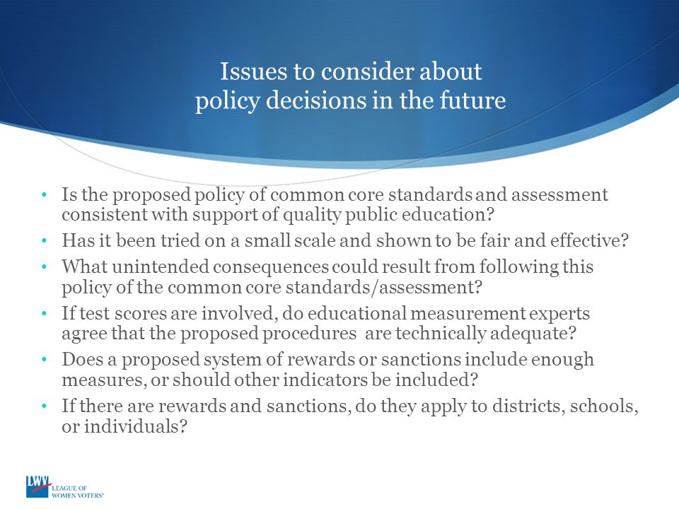 Issues to consider about policy decisions in the future Is the proposed policy of common core standards and assessment consistent with support of quality public education.