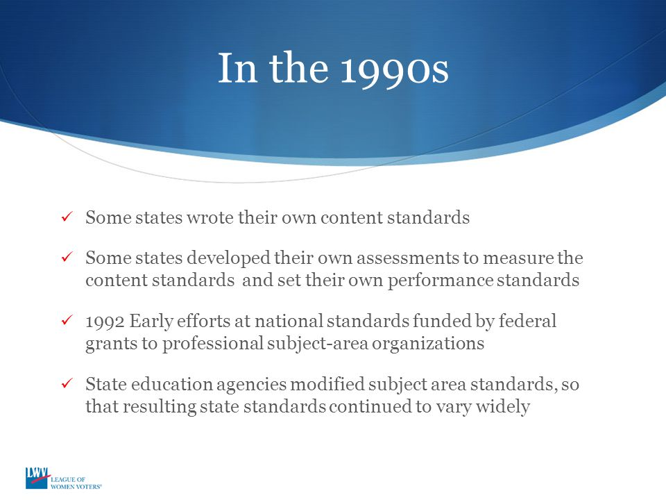 In the 1990s Some states wrote their own content standards Some states developed their own assessments to measure the content standards and set their