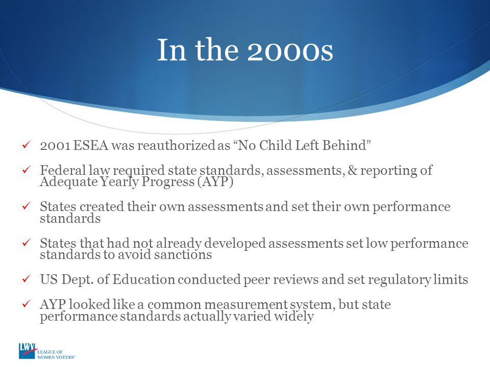 "In the 2000s 2001 ESEA was reauthorized as ""No Child Left Behind"" Federal law required state standards, assessments, & reporting of Adequate Yearly Pr"