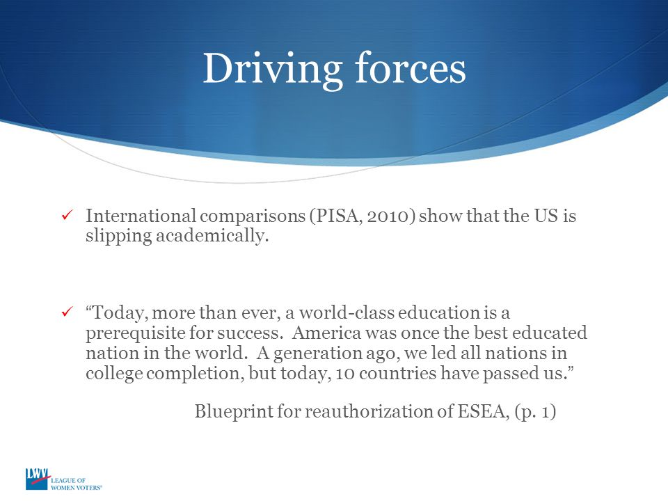"Driving forces International comparisons (PISA, 2010) show that the US is slipping academically. ""Today, more than ever, a world-class education is a"