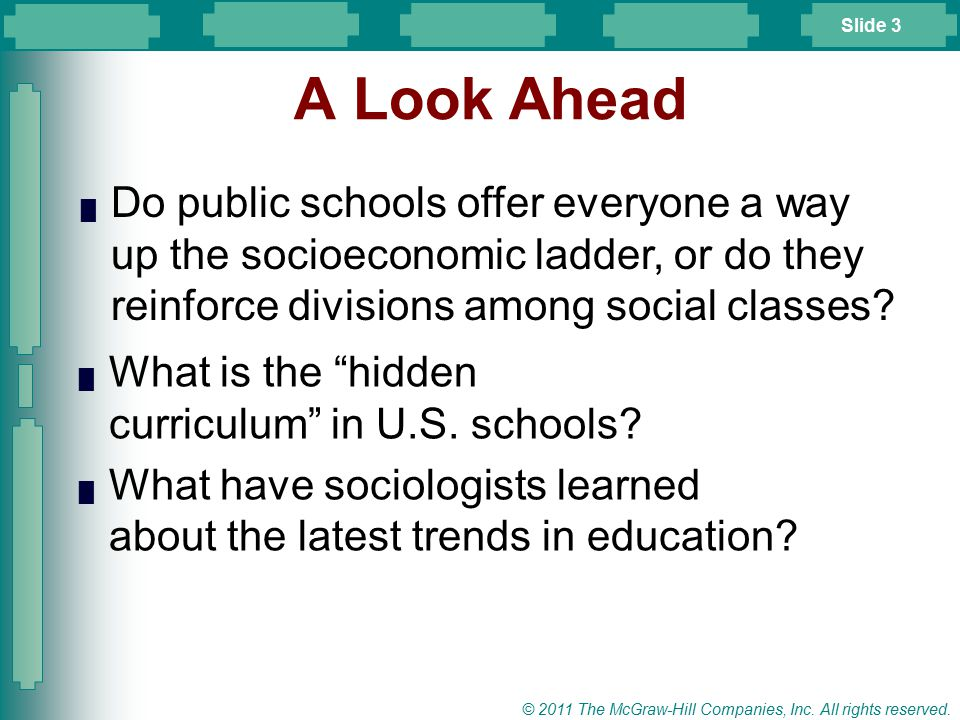 Slide 3 © 2011 The McGraw-Hill Companies, Inc. All rights reserved. █ Do public schools offer everyone a way up the socioeconomic ladder, or do they r
