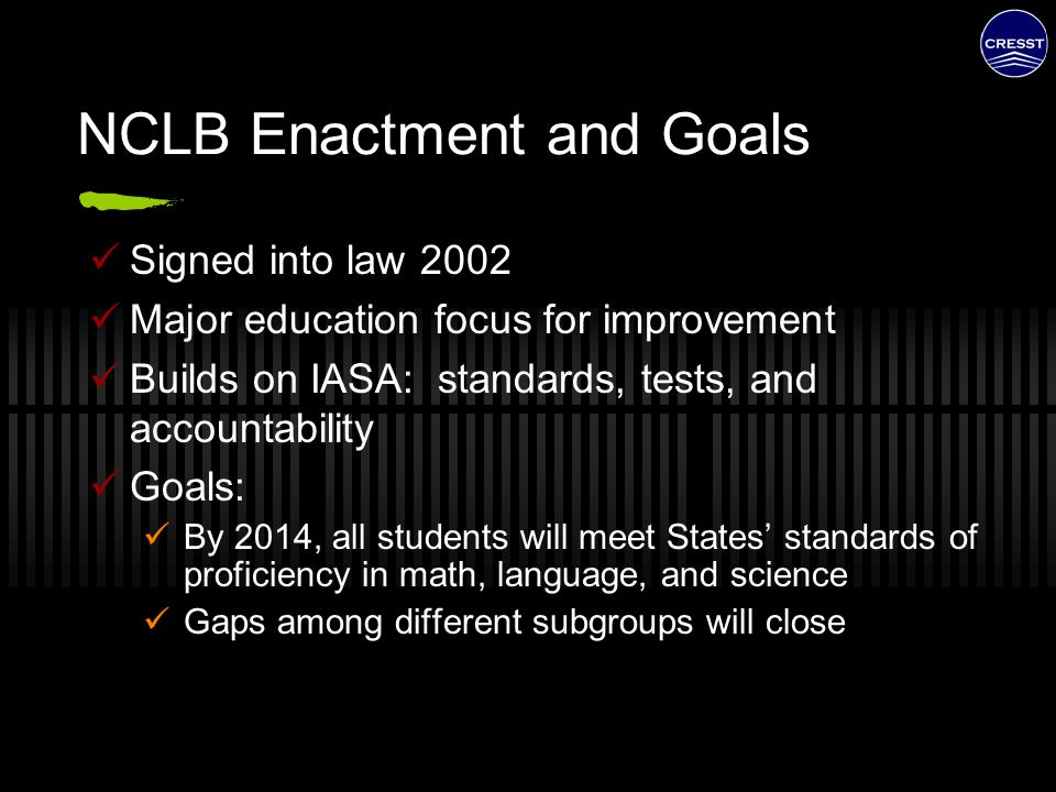 NCLB Enactment and Goals Signed into law 2002 Major education focus for improvement Builds on IASA: standards, tests, and accountability Goals: By 201