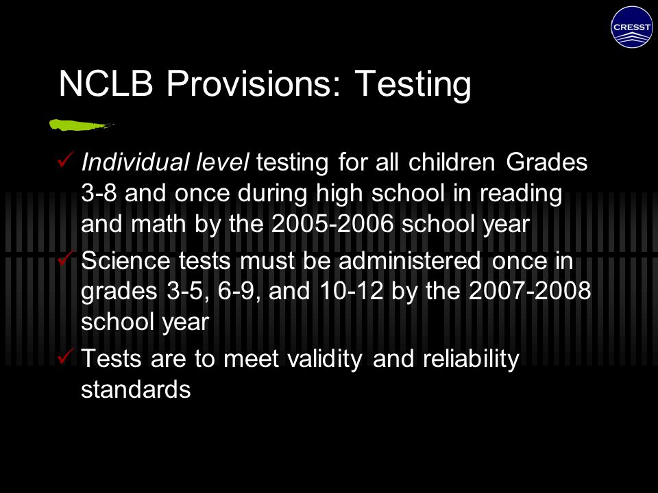 NCLB Provisions: Testing Individual level testing for all children Grades 3-8 and once during high school in reading and math by the 2005-2006 school