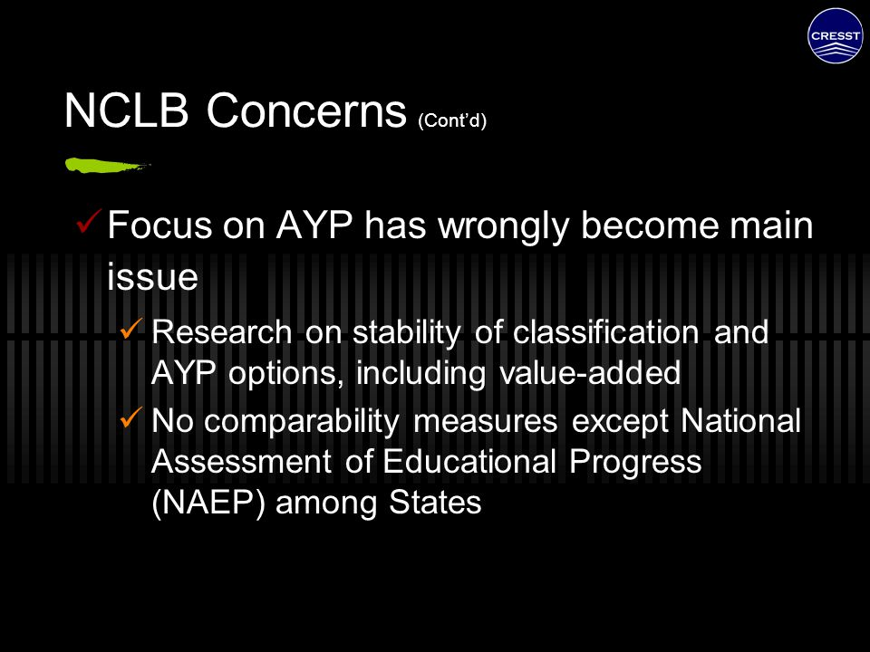 NCLB Concerns (Cont'd) Focus on AYP has wrongly become main issue Research on stability of classification and AYP options, including value-added No co