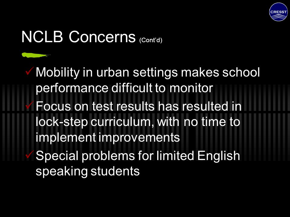 NCLB Concerns (Cont'd) Mobility in urban settings makes school performance difficult to monitor Focus on test results has resulted in lock-step curric