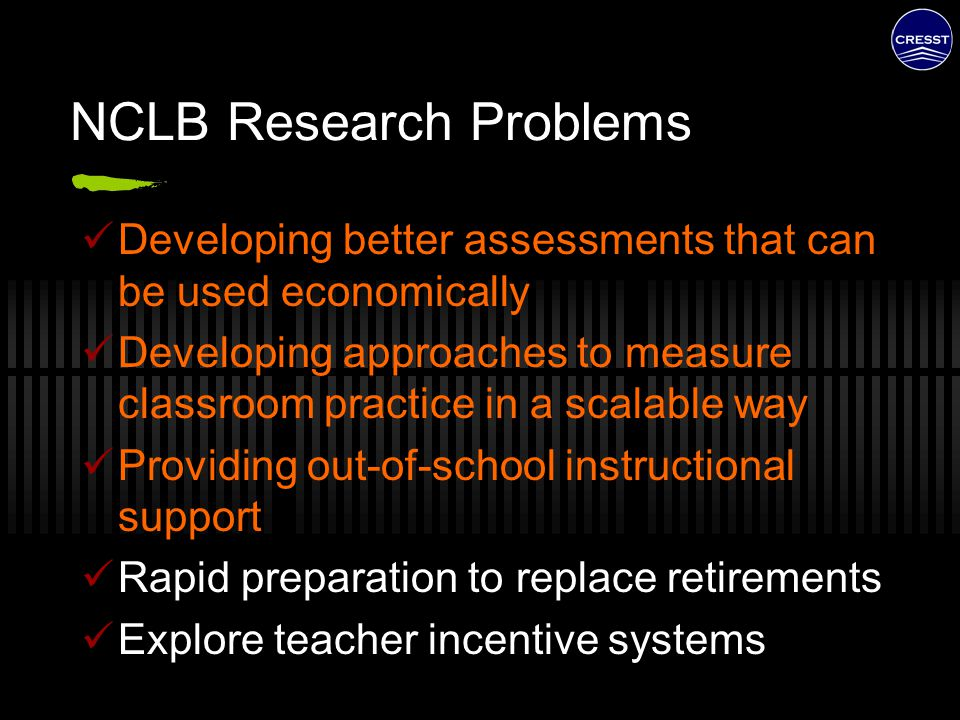NCLB Research Problems Developing better assessments that can be used economically Developing approaches to measure classroom practice in a scalable w