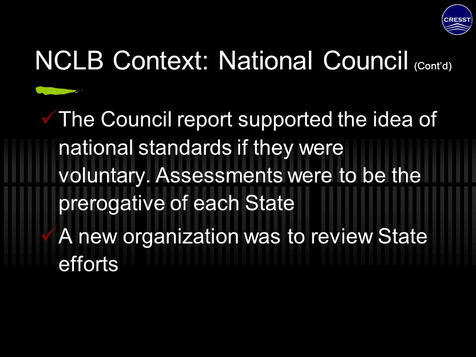 NCLB Context: National Council (Cont'd) The Council report supported the idea of national standards if they were voluntary. Assessments were to be the