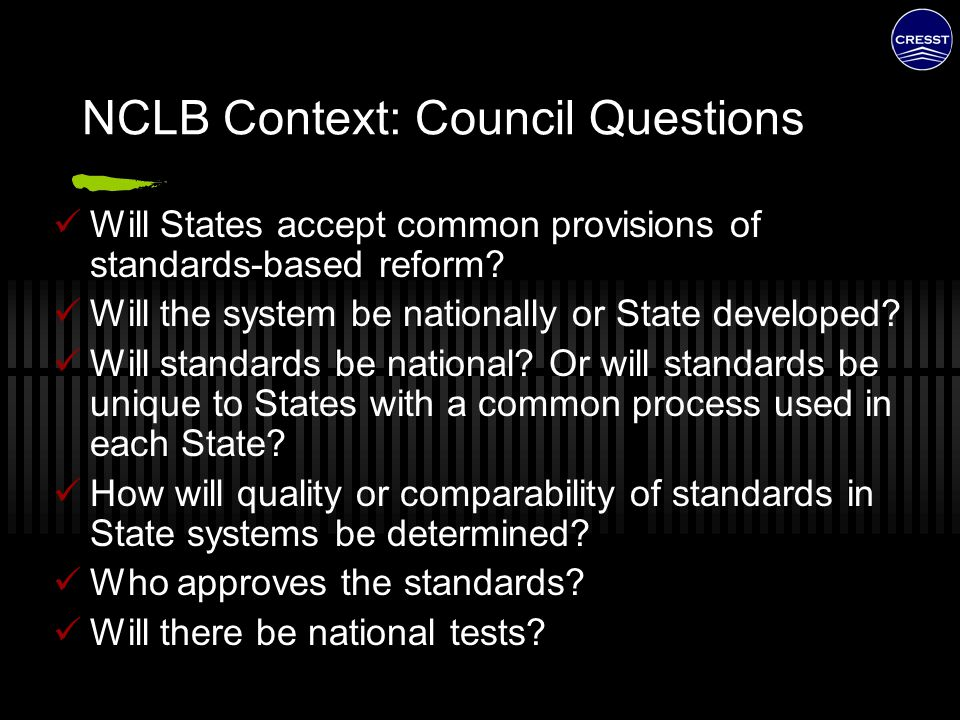 NCLB Context: Council Questions Will States accept common provisions of standards-based reform? Will the system be nationally or State developed? Will