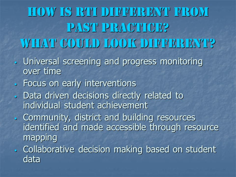 How is RtI different from past practice? What could look different? Universal screening and progress monitoring over time Universal screening and prog