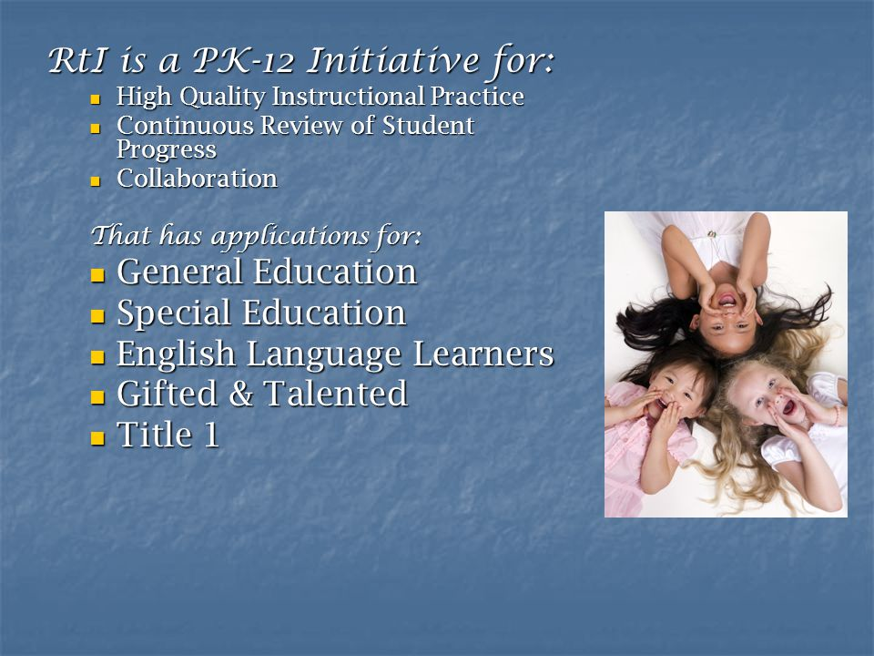 RtI is a PK-12 Initiative for: High Quality Instructional Practice High Quality Instructional Practice Continuous Review of Student Progress Continuous Review of Student Progress Collaboration Collaboration That has applications for: General Education General Education Special Education Special Education English Language Learners English Language Learners Gifted & Talented Gifted & Talented Title 1 Title 1