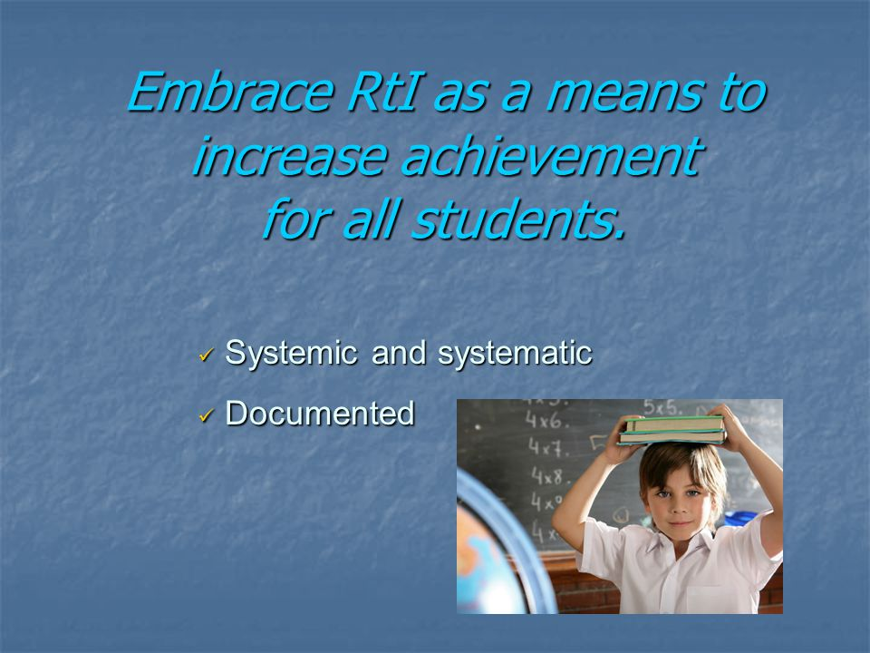 Systemic and systematic Systemic and systematic Documented Documented Embrace RtI as a means to increase achievement for all students.
