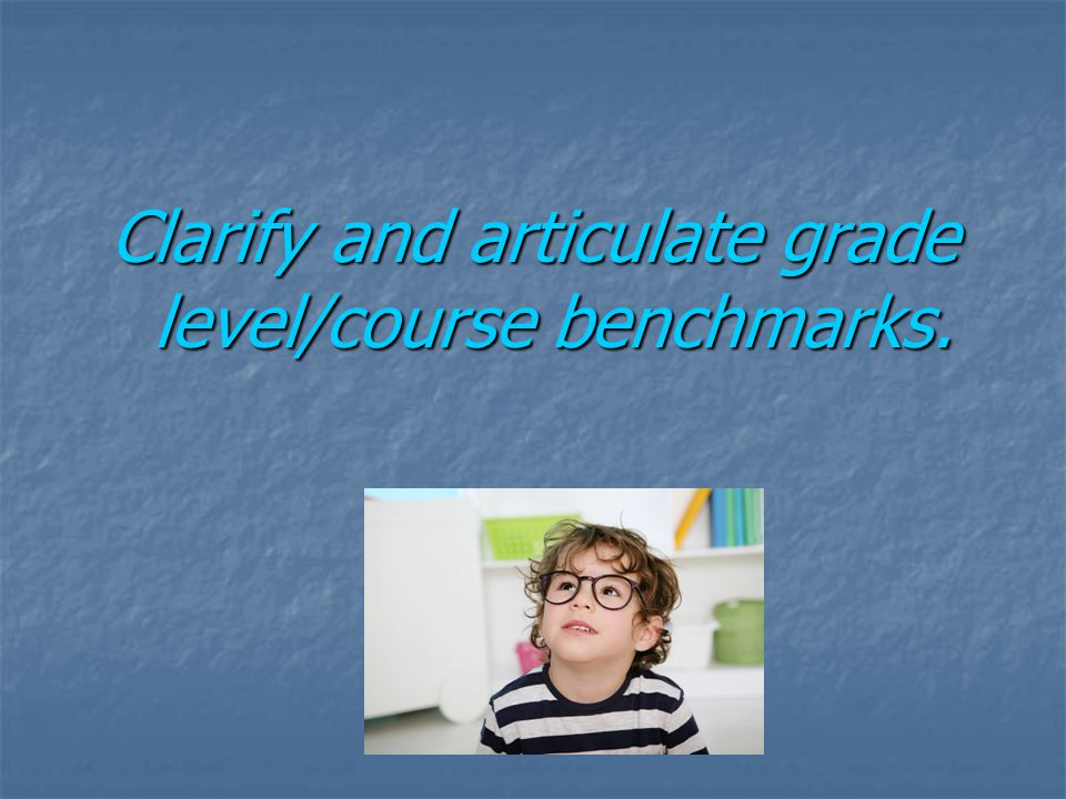 Clarify and articulate grade level/course benchmarks.