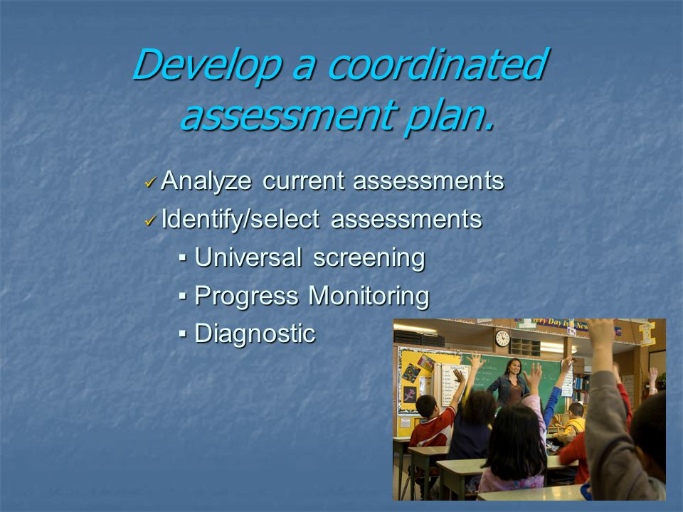 Analyze current assessments Analyze current assessments Identify/select assessments Identify/select assessments ▪ Universal screening ▪ Progress Monitoring ▪ Diagnostic Develop a coordinated assessment plan.