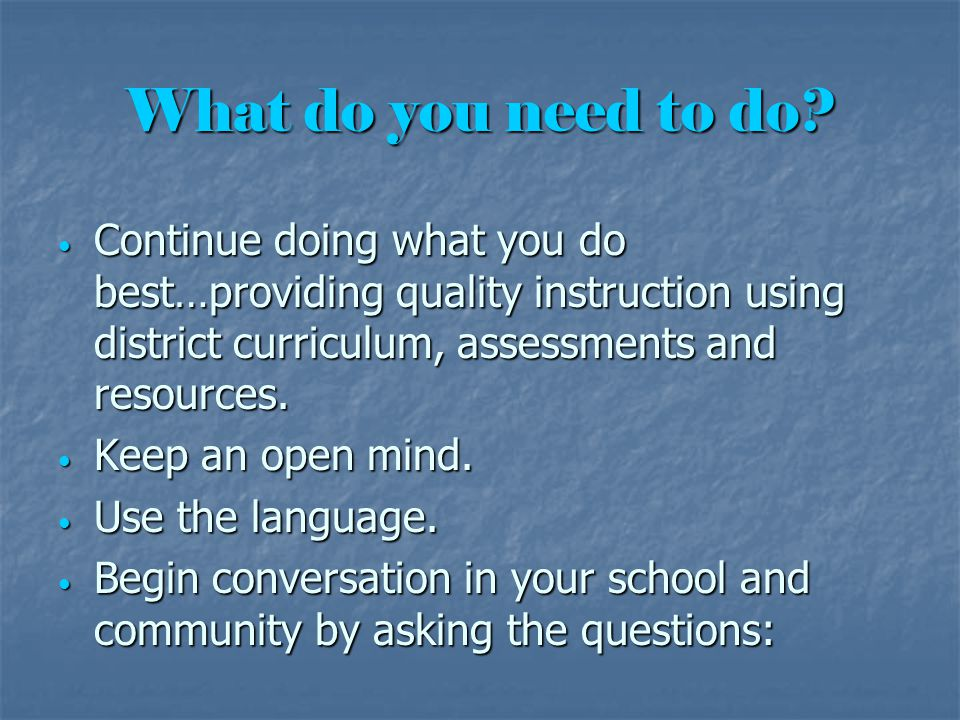 What do you need to do? Continue doing what you do best…providing quality instruction using district curriculum, assessments and resources. Continue d
