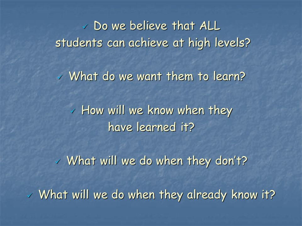 Do we believe that ALL Do we believe that ALL students can achieve at high levels? students can achieve at high levels? What do we want them to learn?