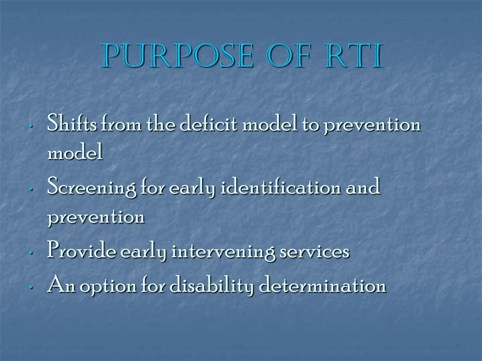 Purpose of RtI Shifts from the deficit model to prevention model Shifts from the deficit model to prevention model Screening for early identification