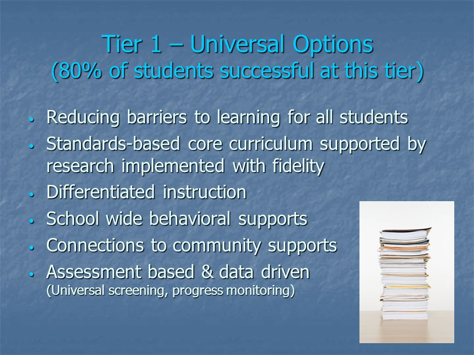 Tier 1 – Universal Options (80% of students successful at this tier) Reducing barriers to learning for all students Reducing barriers to learning for all students Standards-based core curriculum supported by research implemented with fidelity Standards-based core curriculum supported by research implemented with fidelity Differentiated instruction Differentiated instruction School wide behavioral supports School wide behavioral supports Connections to community supports Connections to community supports Assessment based & data driven (Universal screening, progress monitoring) Assessment based & data driven (Universal screening, progress monitoring)