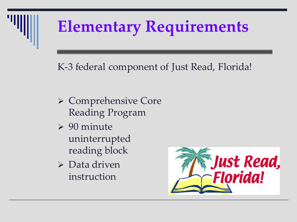 Elementary Requirements  Comprehensive Core Reading Program  90 minute uninterrupted reading block  Data driven instruction K-3 federal component of Just Read, Florida!