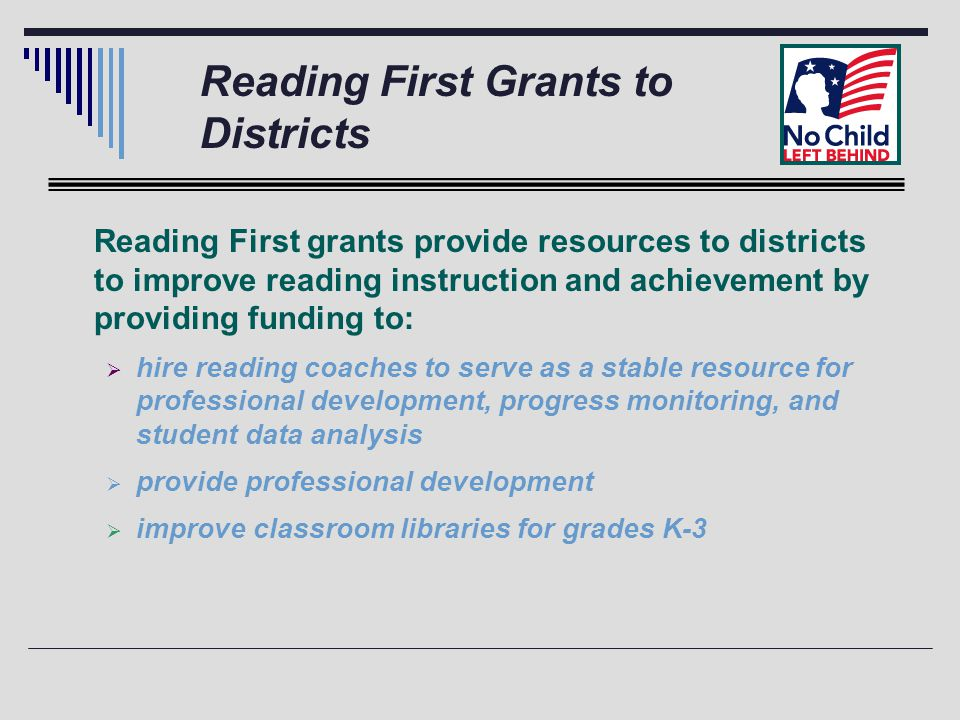 Reading First Grants to Districts Reading First grants provide resources to districts to improve reading instruction and achievement by providing funding to:  hire reading coaches to serve as a stable resource for professional development, progress monitoring, and student data analysis  provide professional development  improve classroom libraries for grades K-3