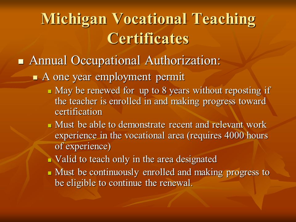 Michigan Vocational Teaching Certificates Annual Occupational Authorization: Annual Occupational Authorization: A one year employment permit A one year employment permit May be renewed for up to 8 years without reposting if the teacher is enrolled in and making progress toward certification May be renewed for up to 8 years without reposting if the teacher is enrolled in and making progress toward certification Must be able to demonstrate recent and relevant work experience in the vocational area (requires 4000 hours of experience) Must be able to demonstrate recent and relevant work experience in the vocational area (requires 4000 hours of experience) Valid to teach only in the area designated Valid to teach only in the area designated Must be continuously enrolled and making progress to be eligible to continue the renewal.