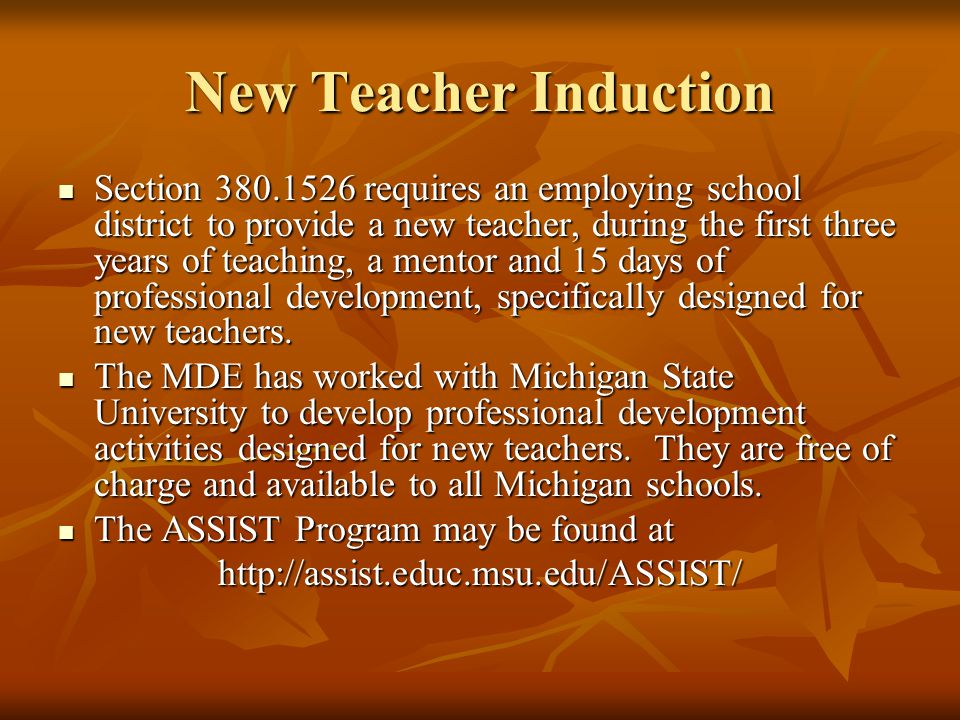 New Teacher Induction Section 380.1526 requires an employing school district to provide a new teacher, during the first three years of teaching, a mentor and 15 days of professional development, specifically designed for new teachers.