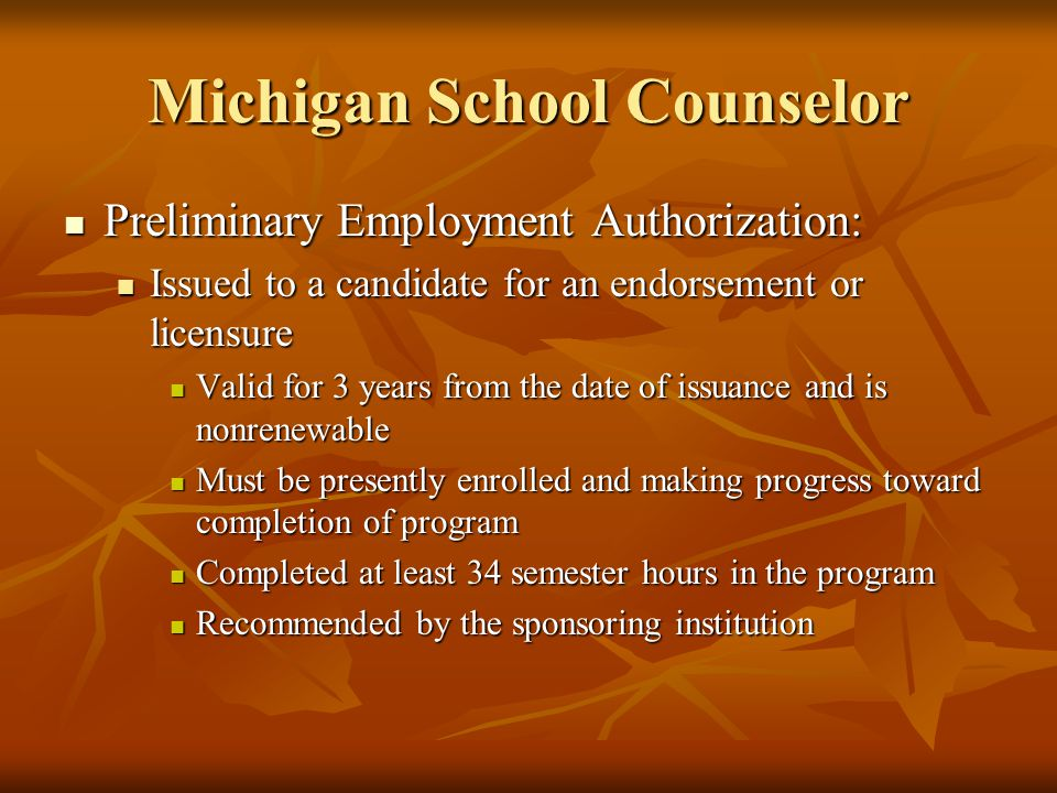 Michigan School Counselor Preliminary Employment Authorization: Preliminary Employment Authorization: Issued to a candidate for an endorsement or licensure Issued to a candidate for an endorsement or licensure Valid for 3 years from the date of issuance and is nonrenewable Valid for 3 years from the date of issuance and is nonrenewable Must be presently enrolled and making progress toward completion of program Must be presently enrolled and making progress toward completion of program Completed at least 34 semester hours in the program Completed at least 34 semester hours in the program Recommended by the sponsoring institution Recommended by the sponsoring institution