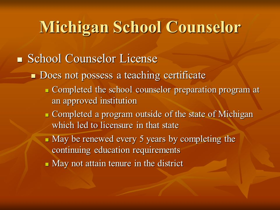 Michigan School Counselor School Counselor License School Counselor License Does not possess a teaching certificate Does not possess a teaching certificate Completed the school counselor preparation program at an approved institution Completed the school counselor preparation program at an approved institution Completed a program outside of the state of Michigan which led to licensure in that state Completed a program outside of the state of Michigan which led to licensure in that state May be renewed every 5 years by completing the continuing education requirements May be renewed every 5 years by completing the continuing education requirements May not attain tenure in the district May not attain tenure in the district