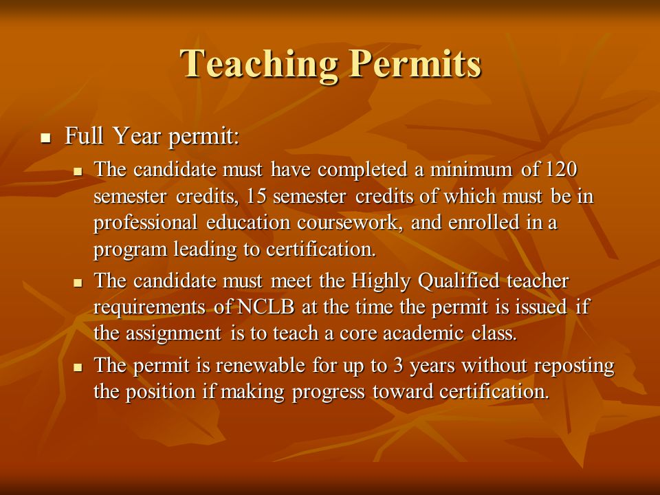 Teaching Permits Full Year permit: Full Year permit: The candidate must have completed a minimum of 120 semester credits, 15 semester credits of which must be in professional education coursework, and enrolled in a program leading to certification.