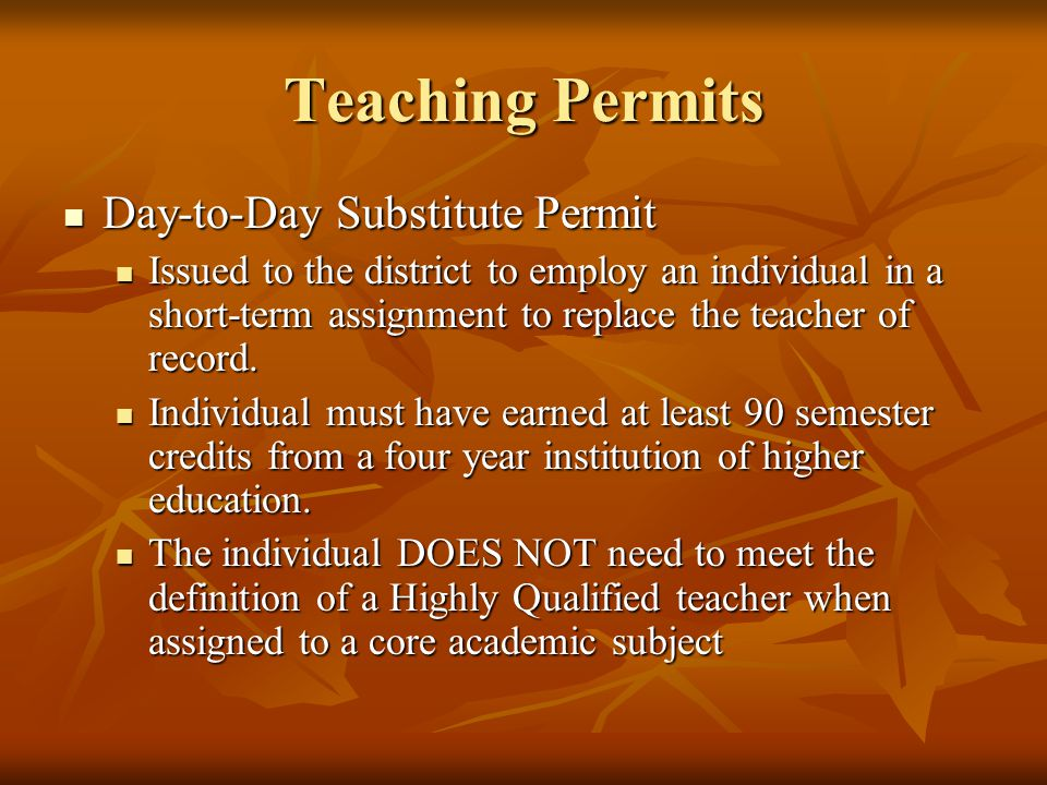 Teaching Permits Day-to-Day Substitute Permit Day-to-Day Substitute Permit Issued to the district to employ an individual in a short-term assignment to replace the teacher of record.