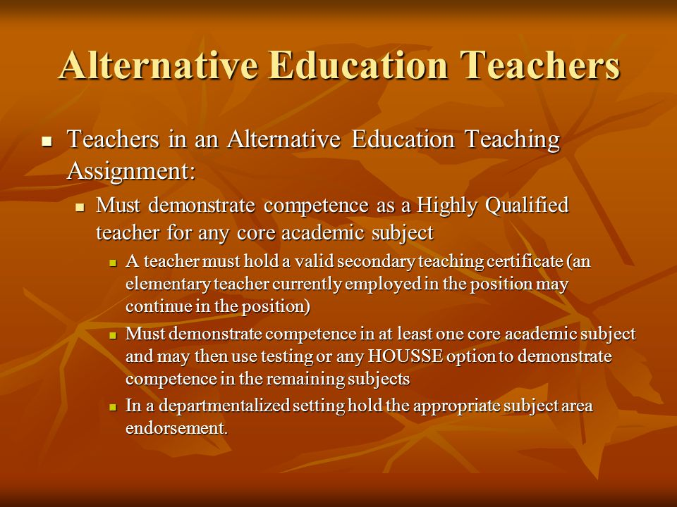 Alternative Education Teachers Teachers in an Alternative Education Teaching Assignment: Teachers in an Alternative Education Teaching Assignment: Must demonstrate competence as a Highly Qualified teacher for any core academic subject Must demonstrate competence as a Highly Qualified teacher for any core academic subject A teacher must hold a valid secondary teaching certificate (an elementary teacher currently employed in the position may continue in the position) A teacher must hold a valid secondary teaching certificate (an elementary teacher currently employed in the position may continue in the position) Must demonstrate competence in at least one core academic subject and may then use testing or any HOUSSE option to demonstrate competence in the remaining subjects Must demonstrate competence in at least one core academic subject and may then use testing or any HOUSSE option to demonstrate competence in the remaining subjects In a departmentalized setting hold the appropriate subject area endorsement.