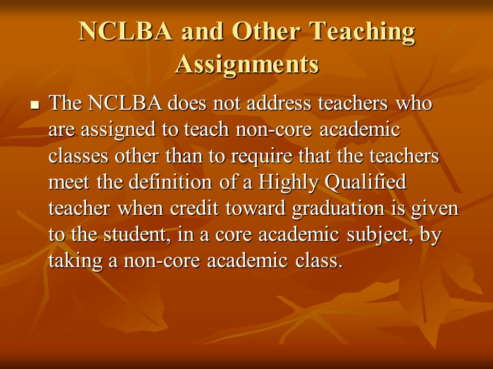 NCLBA and Other Teaching Assignments The NCLBA does not address teachers who are assigned to teach non-core academic classes other than to require that the teachers meet the definition of a Highly Qualified teacher when credit toward graduation is given to the student, in a core academic subject, by taking a non-core academic class.