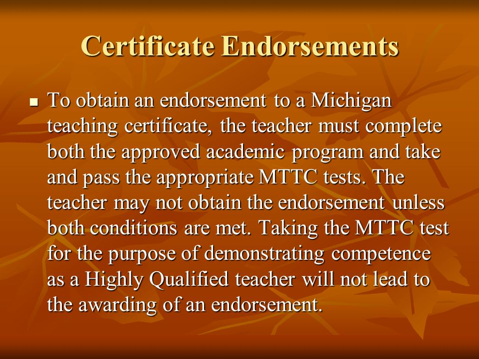 Certificate Endorsements To obtain an endorsement to a Michigan teaching certificate, the teacher must complete both the approved academic program and take and pass the appropriate MTTC tests.
