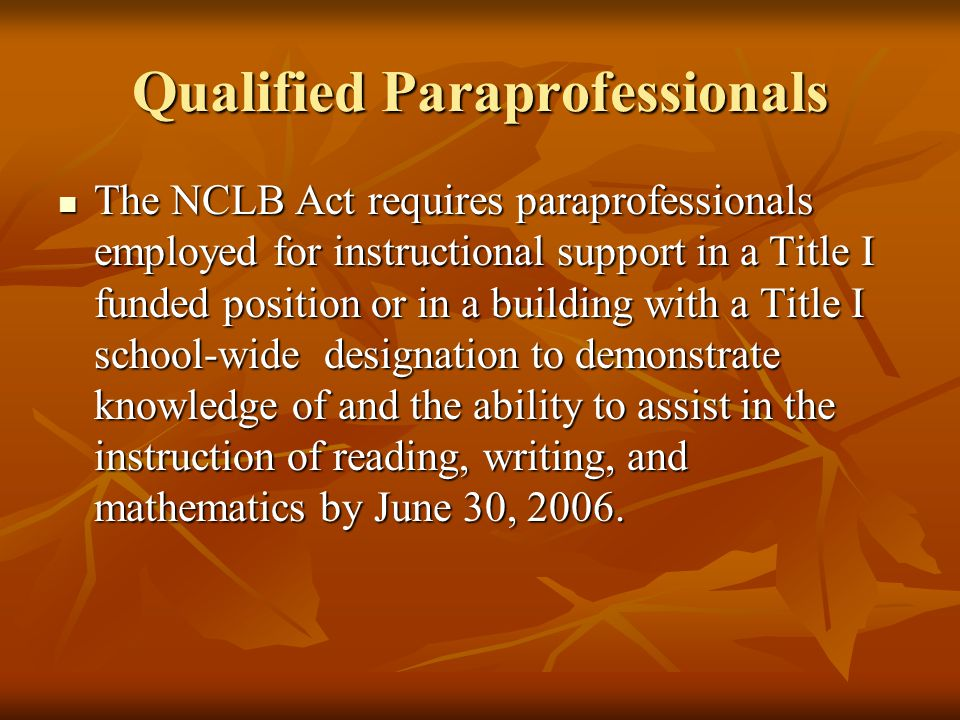 Qualified Paraprofessionals The NCLB Act requires paraprofessionals employed for instructional support in a Title I funded position or in a building with a Title I school-wide designation to demonstrate knowledge of and the ability to assist in the instruction of reading, writing, and mathematics by June 30, 2006.