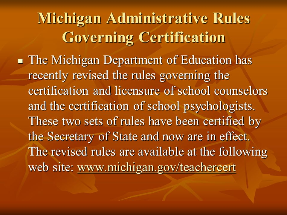 Michigan Administrative Rules Governing Certification The Michigan Department of Education has recently revised the rules governing the certification and licensure of school counselors and the certification of school psychologists.