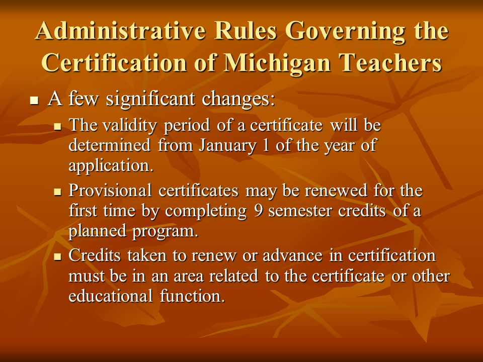 Administrative Rules Governing the Certification of Michigan Teachers A few significant changes: A few significant changes: The validity period of a certificate will be determined from January 1 of the year of application.